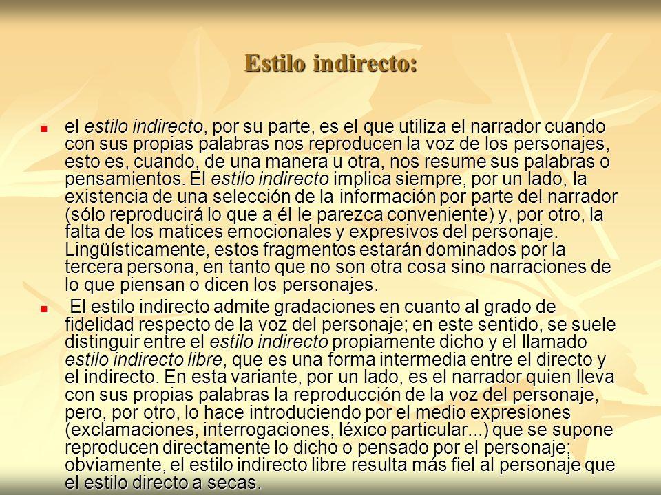 Estilo indirecto: el estilo indirecto, por su parte, es el que utiliza el narrador cuando con sus propias palabras nos reproducen la voz de los person