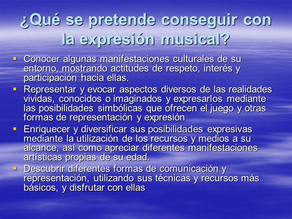 ¿Qué se pretende conseguir con la expresión musical? Conocer algunas manifestaciones culturales de su entorno, mostrando actitudes de respeto, interés