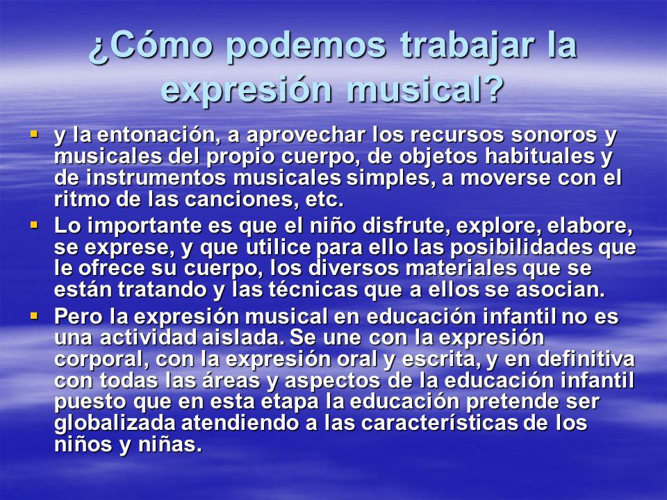 ¿Cómo podemos trabajar la expresión musical? y la entonación, a aprovechar los recursos sonoros y musicales del propio cuerpo, de objetos habituales y