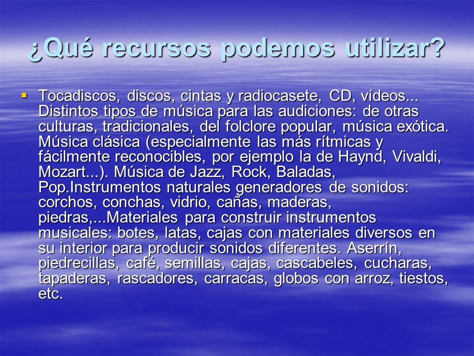 ¿Qué recursos podemos utilizar? Tocadiscos, discos, cintas y radiocasete, CD, vídeos... Distintos tipos de música para las audiciones: de otras cultur