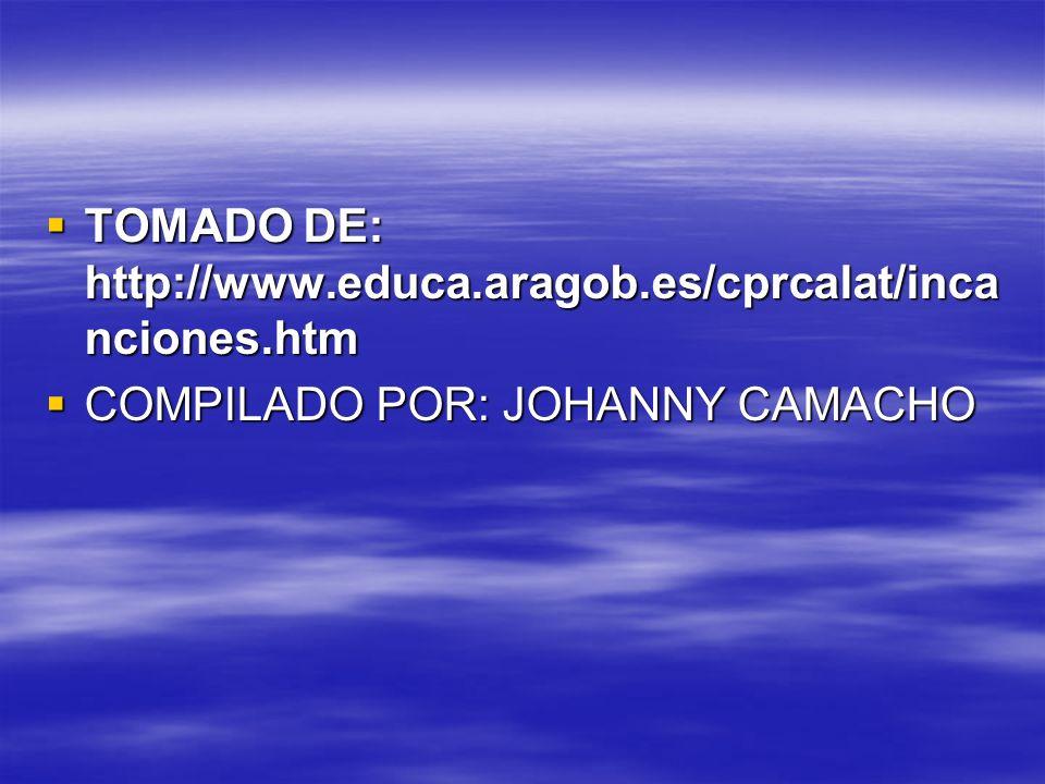 TOMADO DE: http://www.educa.aragob.es/cprcalat/inca nciones.htm TOMADO DE: http://www.educa.aragob.es/cprcalat/inca nciones.htm COMPILADO POR: JOHANNY