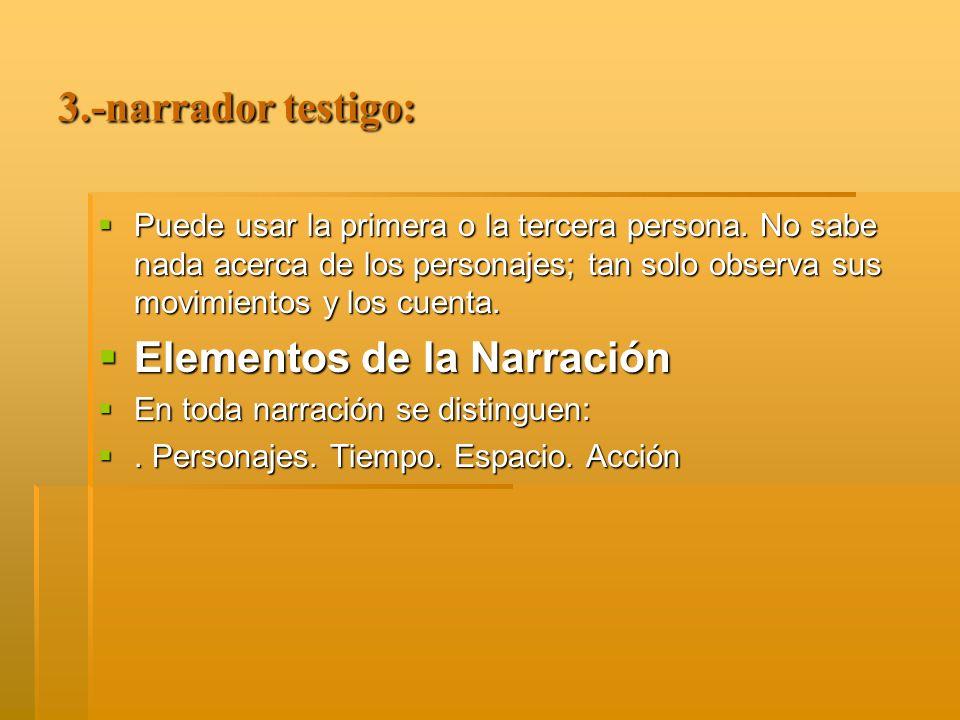 3.-narrador testigo: Puede usar la primera o la tercera persona. No sabe nada acerca de los personajes; tan solo observa sus movimientos y los cuenta.