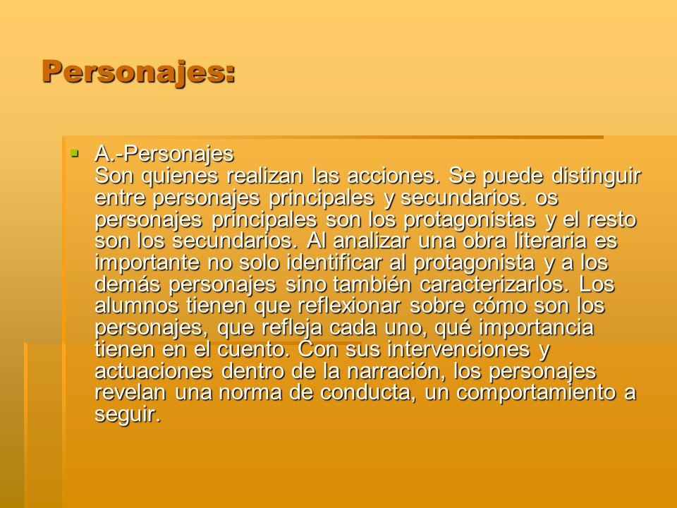 Personajes: A.-Personajes Son quienes realizan las acciones. Se puede distinguir entre personajes principales y secundarios. os personajes principales