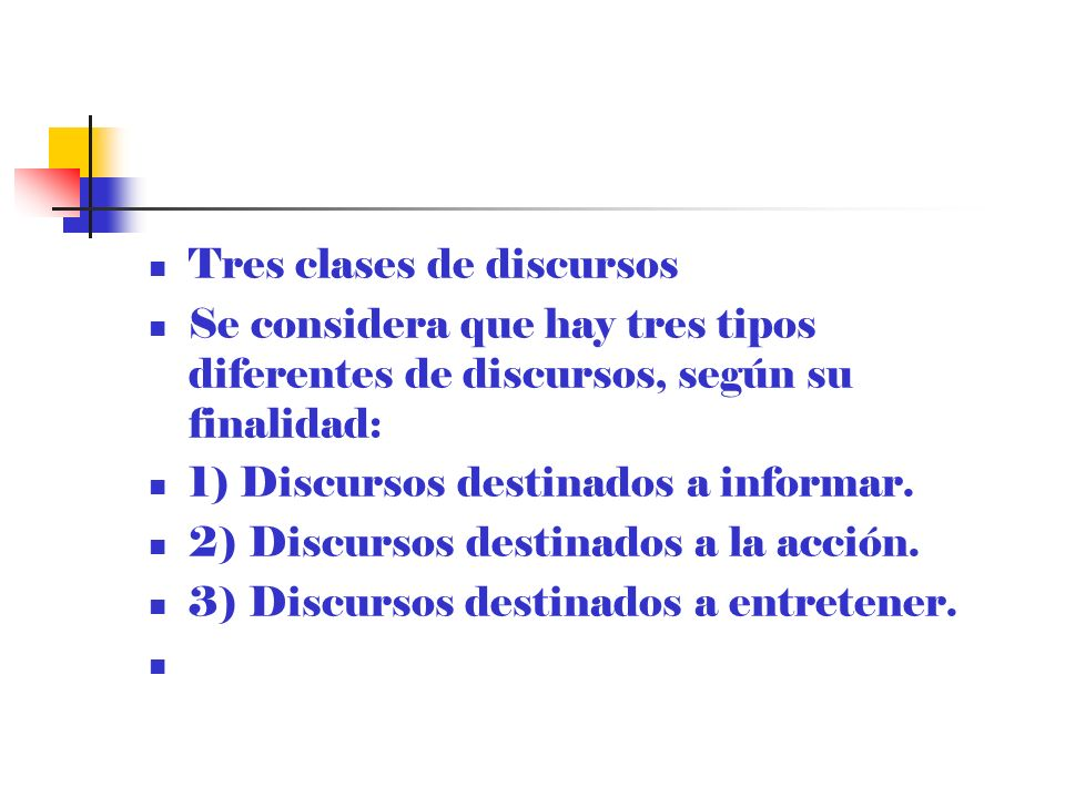 Tres clases de discursos Se considera que hay tres tipos diferentes de discursos, según su finalidad: 1) Discursos destinados a informar. 2) Discursos