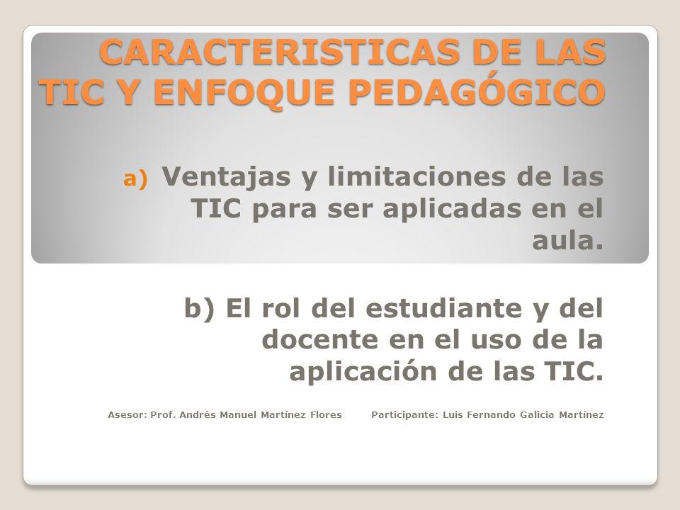 CARACTERISTICAS DE LAS TIC Y ENFOQUE PEDAGÓGICO a) Ventajas y limitaciones de las TIC para ser aplicadas en el aula. b) El rol del estudiante y del do
