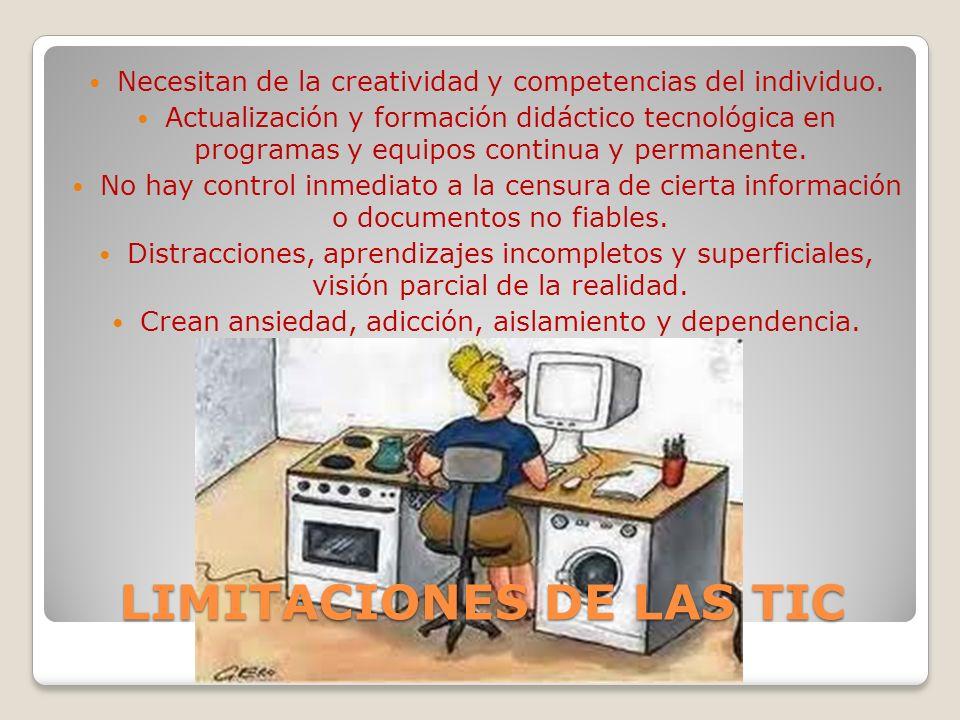 LIMITACIONES DE LAS TIC Necesitan de la creatividad y competencias del individuo. Actualización y formación didáctico tecnológica en programas y equip