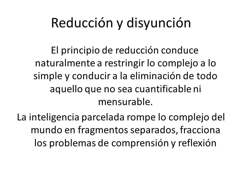 Reducción y disyunción El principio de reducción conduce naturalmente a restringir lo complejo a lo simple y conducir a la eliminación de todo aquello