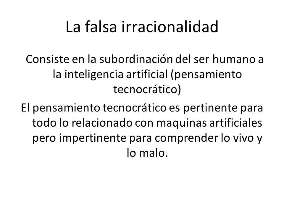 La falsa irracionalidad Consiste en la subordinación del ser humano a la inteligencia artificial (pensamiento tecnocrático) El pensamiento tecnocrátic