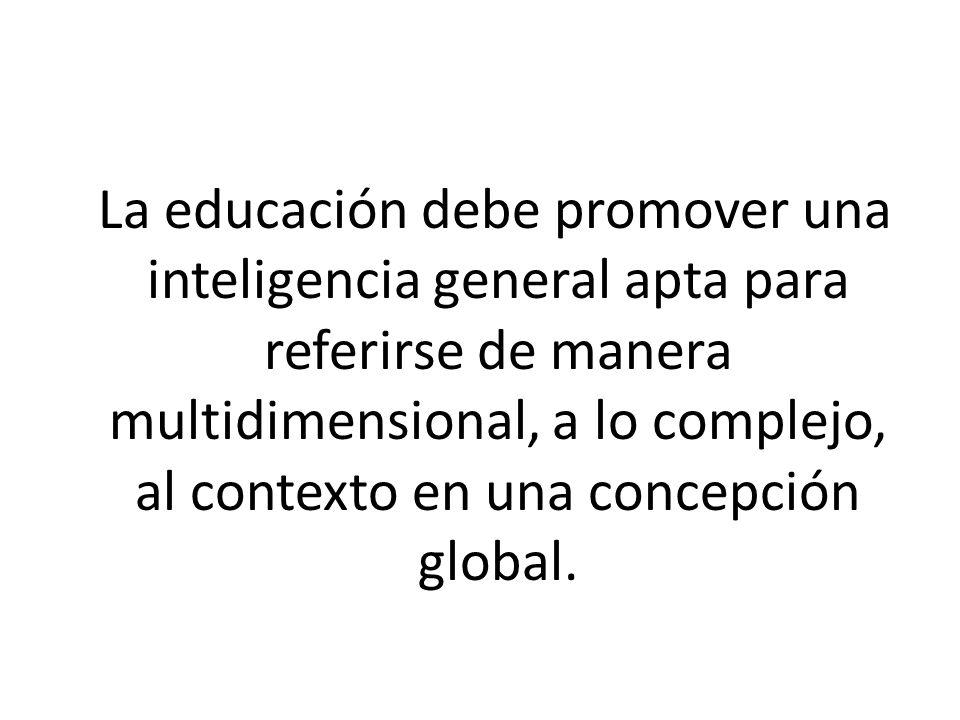 La educación debe promover una inteligencia general apta para referirse de manera multidimensional, a lo complejo, al contexto en una concepción globa