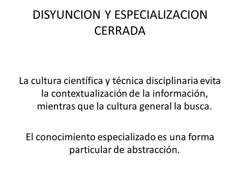 DISYUNCION Y ESPECIALIZACION CERRADA La cultura científica y técnica disciplinaria evita la contextualización de la información, mientras que la cultu