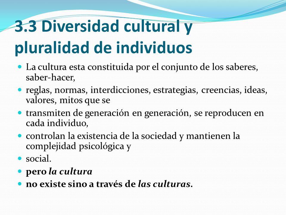3.3 Diversidad cultural y pluralidad de individuos La cultura esta constituida por el conjunto de los saberes, saber-hacer, reglas, normas, interdicci