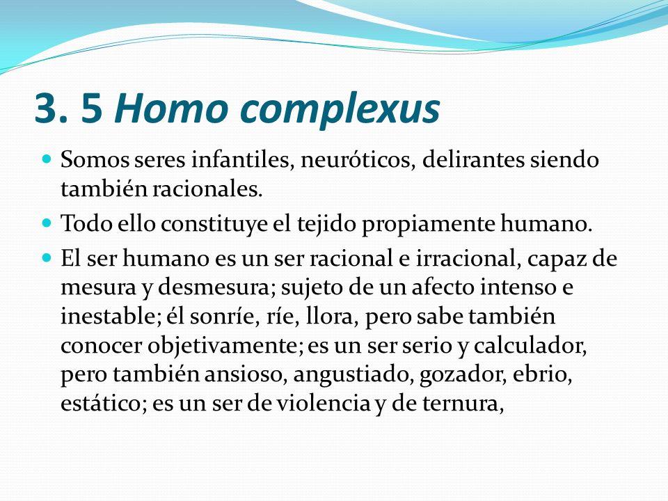3. 5 Homo complexus Somos seres infantiles, neuróticos, delirantes siendo también racionales. Todo ello constituye el tejido propiamente humano. El se