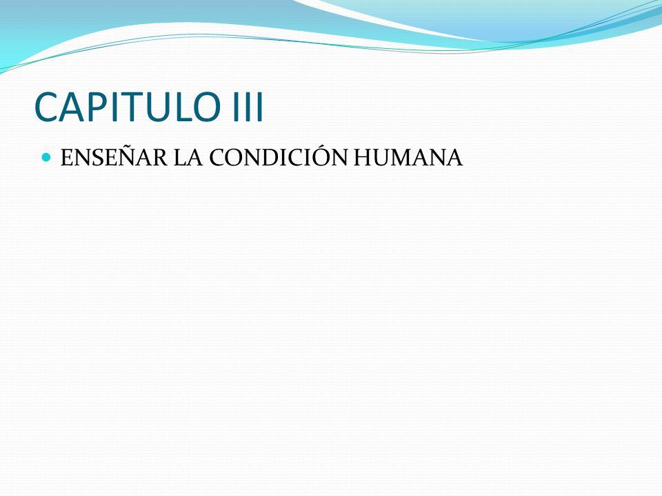 CAPITULO III ENSEÑAR LA CONDICIÓN HUMANA