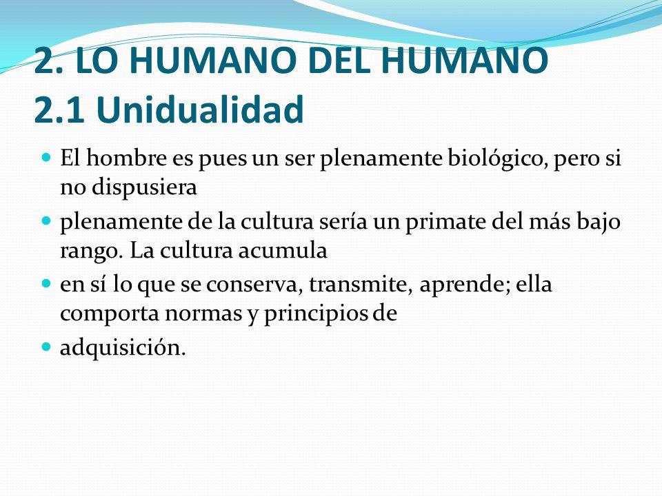 2. LO HUMANO DEL HUMANO 2.1 Unidualidad El hombre es pues un ser plenamente biológico, pero si no dispusiera plenamente de la cultura sería un primate