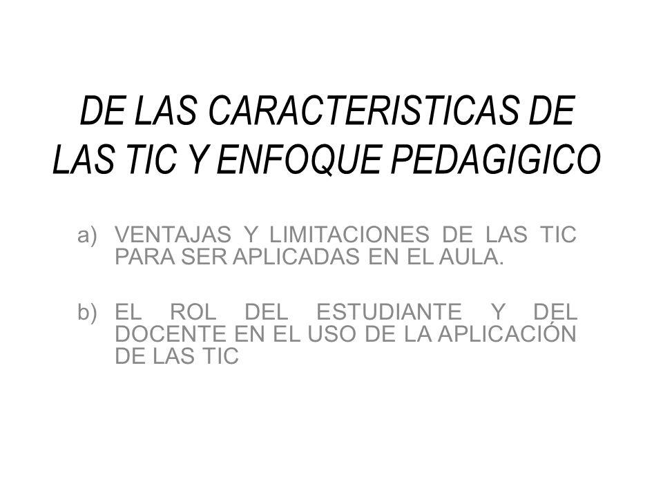 DE LAS CARACTERISTICAS DE LAS TIC Y ENFOQUE PEDAGIGICO a)VENTAJAS Y LIMITACIONES DE LAS TIC PARA SER APLICADAS EN EL AULA. b)EL ROL DEL ESTUDIANTE Y D