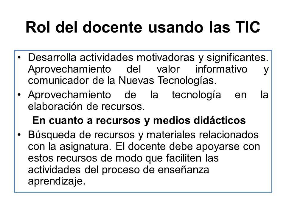 Rol del docente usando las TIC Desarrolla actividades motivadoras y significantes. Aprovechamiento del valor informativo y comunicador de la Nuevas Te