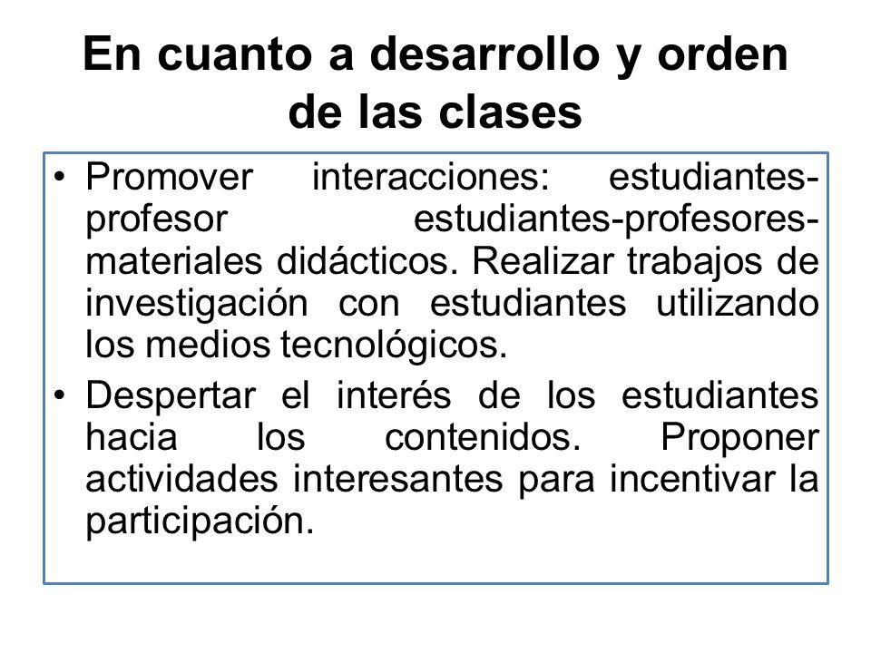 En cuanto a desarrollo y orden de las clases Promover interacciones: estudiantes- profesor estudiantes-profesores- materiales didácticos. Realizar tra