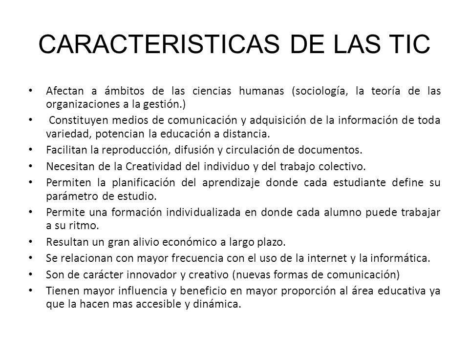 CARACTERISTICAS DE LAS TIC Afectan a ámbitos de las ciencias humanas (sociología, la teoría de las organizaciones a la gestión.) Constituyen medios de