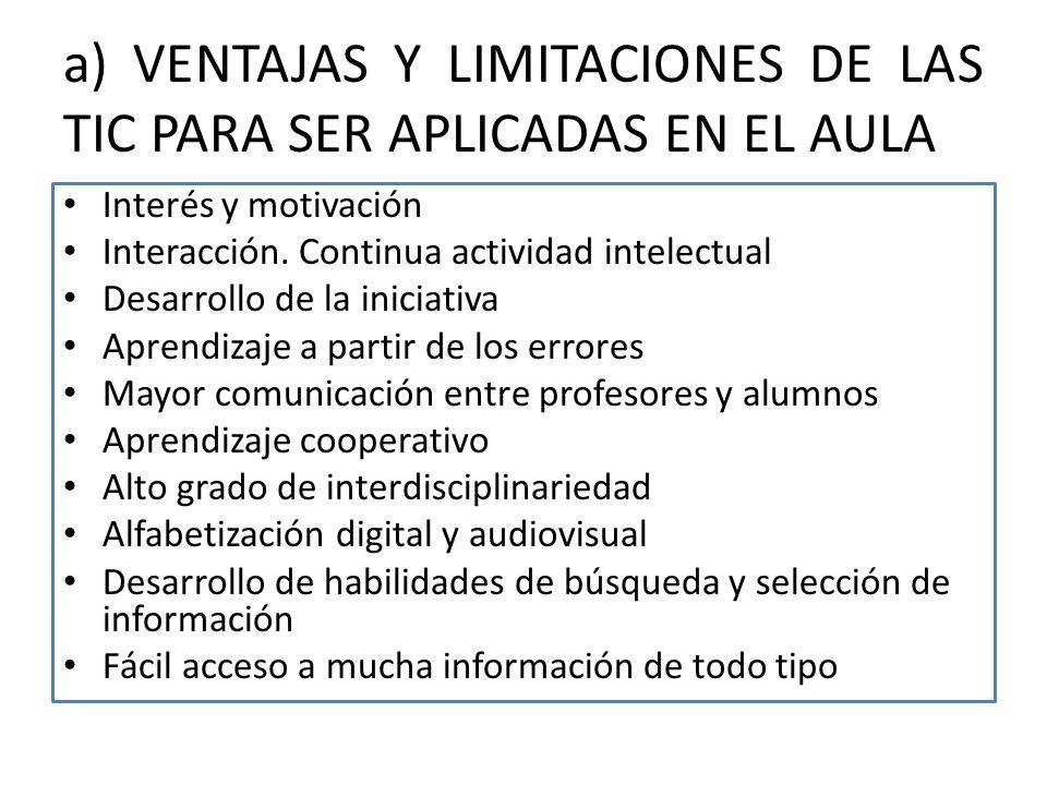 a) VENTAJAS Y LIMITACIONES DE LAS TIC PARA SER APLICADAS EN EL AULA Interés y motivación Interacción. Continua actividad intelectual Desarrollo de la