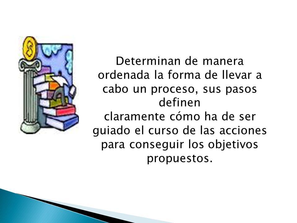 Determinan de manera ordenada la forma de llevar a cabo un proceso, sus pasos definen claramente cómo ha de ser guiado el curso de las acciones para c