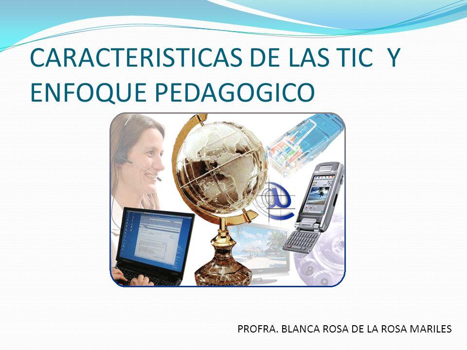CARACTERISTICAS DE LAS TIC Y ENFOQUE PEDAGOGICO PROFRA. BLANCA ROSA DE LA ROSA MARILES