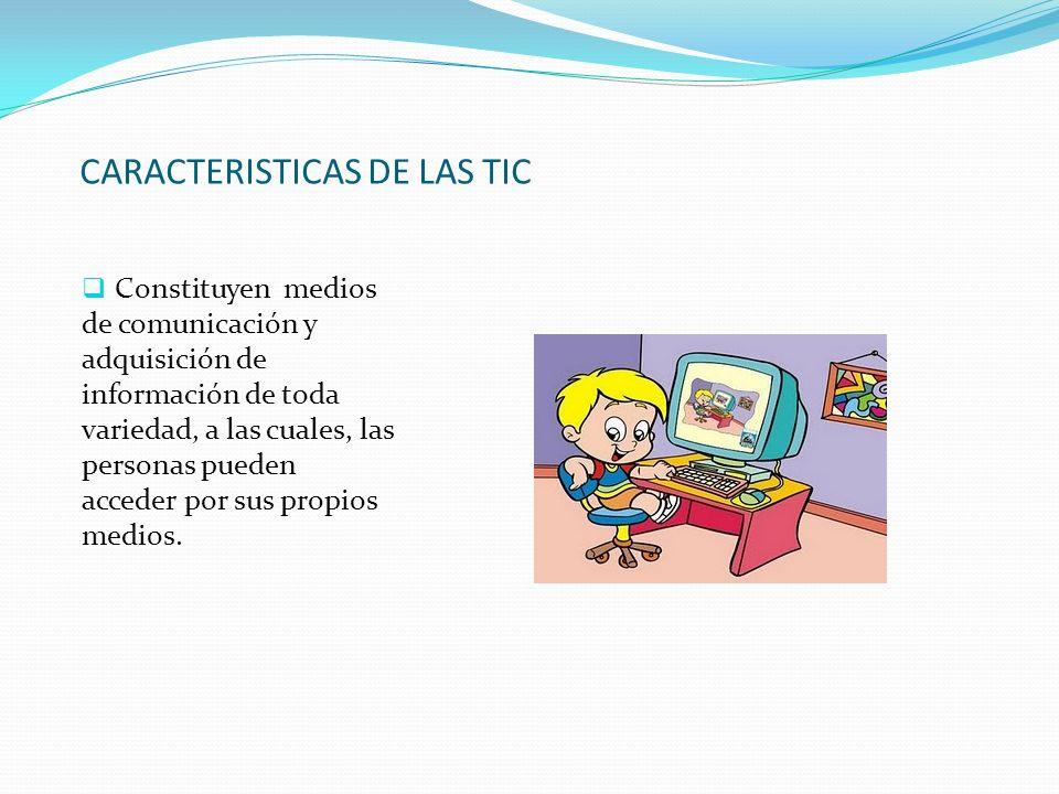 CARACTERISTICAS DE LAS TIC Constituyen medios de comunicación y adquisición de información de toda variedad, a las cuales, las personas pueden acceder