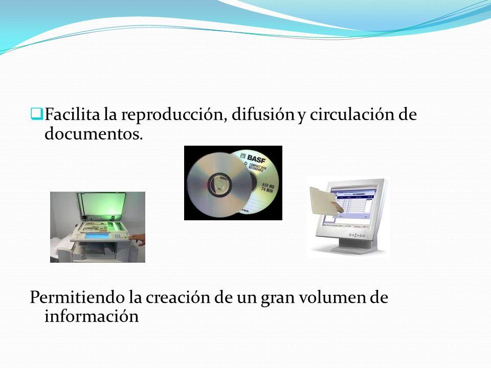 Facilita la reproducción, difusión y circulación de documentos. Permitiendo la creación de un gran volumen de información