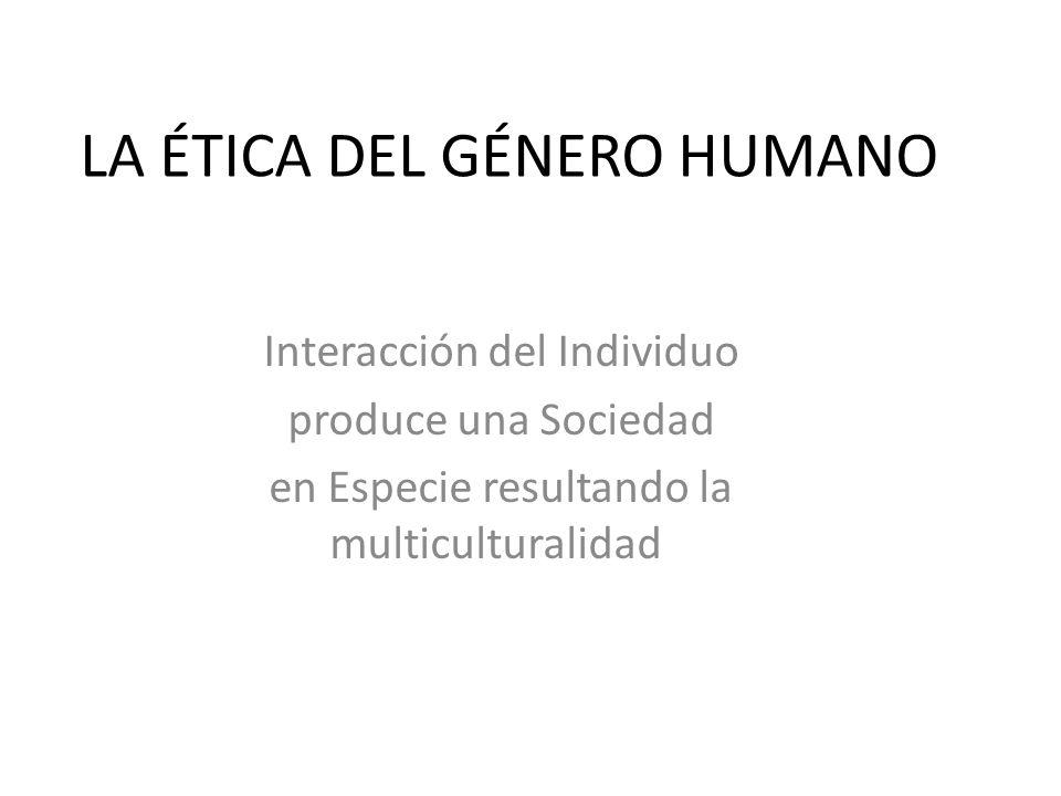 LA ÉTICA DEL GÉNERO HUMANO Interacción del Individuo produce una Sociedad en Especie resultando la multiculturalidad