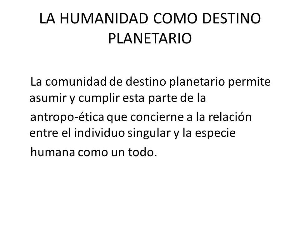 LA HUMANIDAD COMO DESTINO PLANETARIO La comunidad de destino planetario permite asumir y cumplir esta parte de la antropo-ética que concierne a la rel