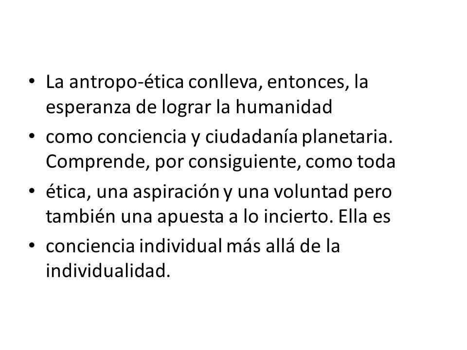 La antropo-ética conlleva, entonces, la esperanza de lograr la humanidad como conciencia y ciudadanía planetaria. Comprende, por consiguiente, como to