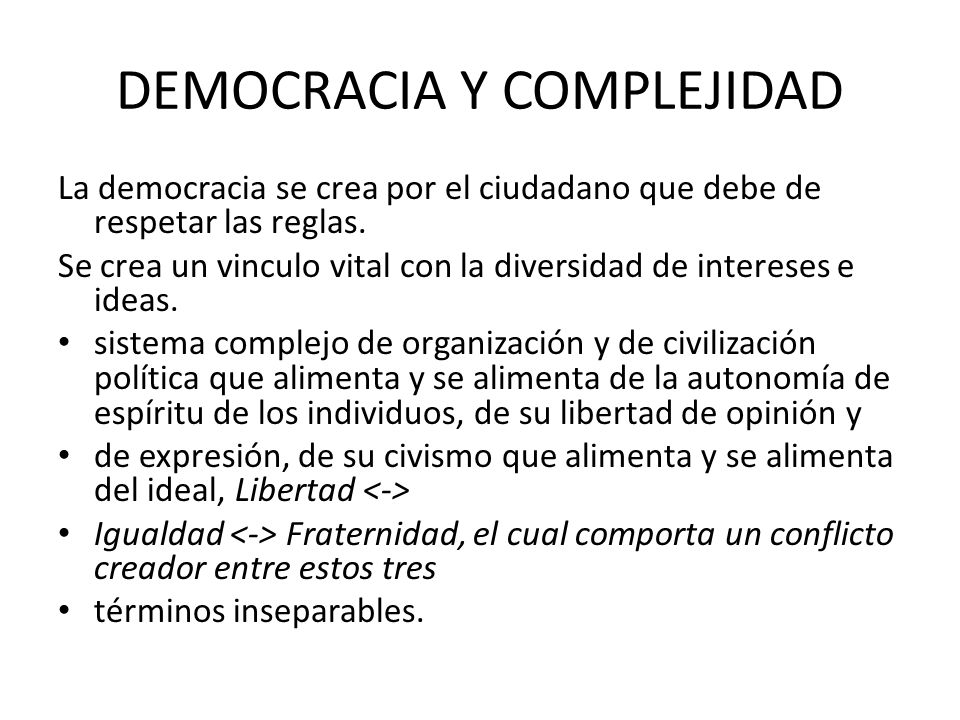 DEMOCRACIA Y COMPLEJIDAD La democracia se crea por el ciudadano que debe de respetar las reglas. Se crea un vinculo vital con la diversidad de interes