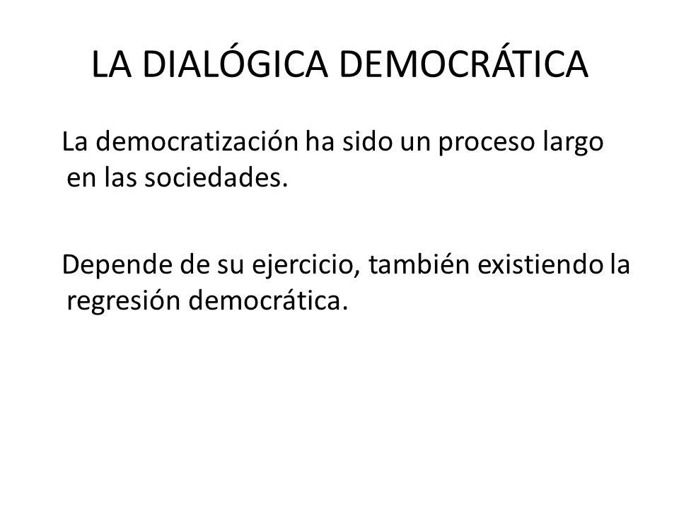 LA DIALÓGICA DEMOCRÁTICA La democratización ha sido un proceso largo en las sociedades. Depende de su ejercicio, también existiendo la regresión democ
