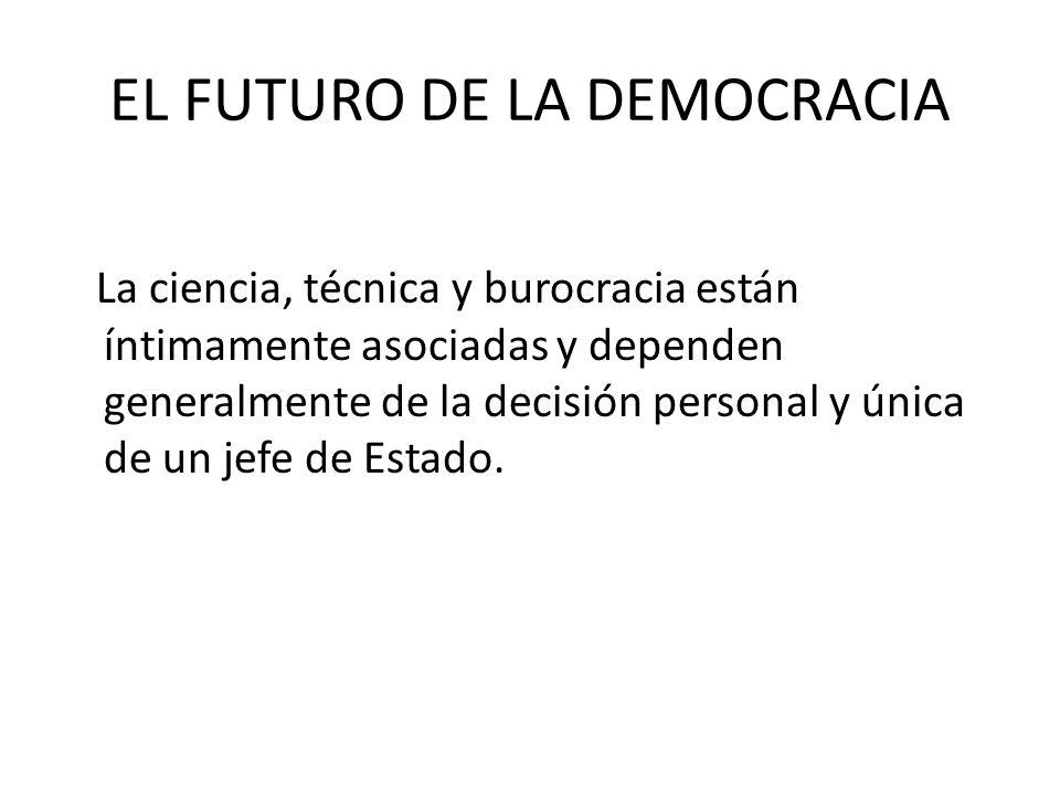 EL FUTURO DE LA DEMOCRACIA La ciencia, técnica y burocracia están íntimamente asociadas y dependen generalmente de la decisión personal y única de un
