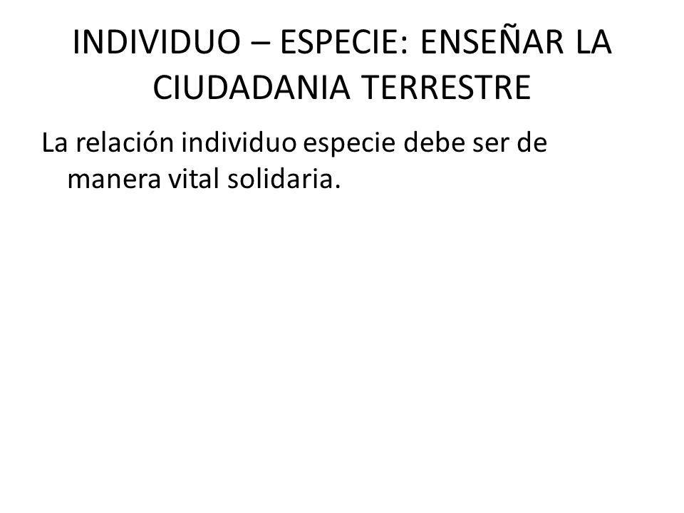 INDIVIDUO – ESPECIE: ENSEÑAR LA CIUDADANIA TERRESTRE La relación individuo especie debe ser de manera vital solidaria.