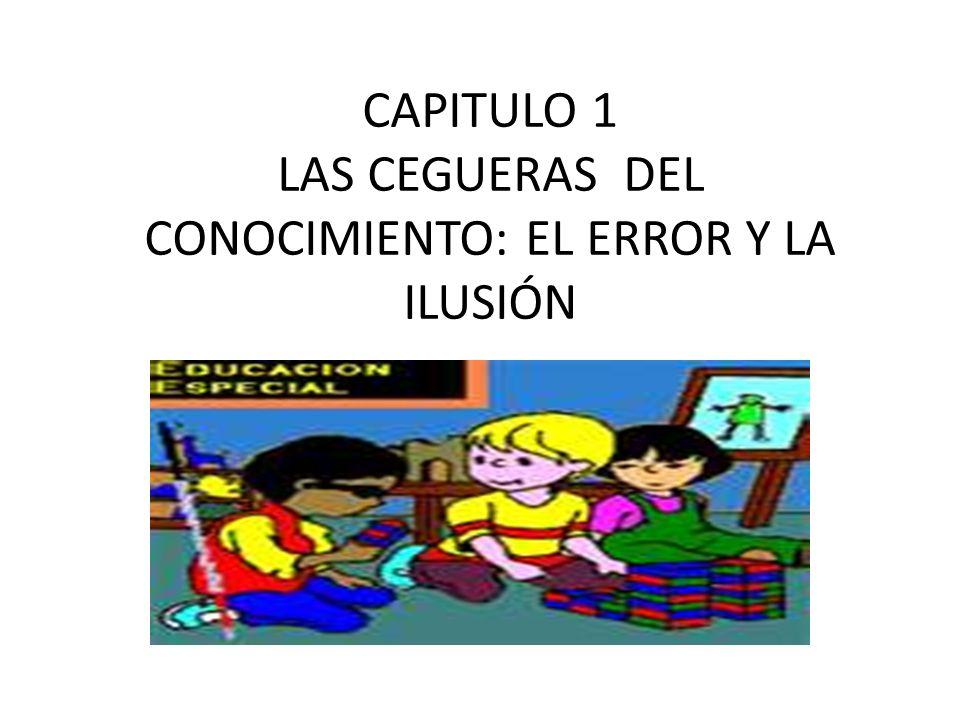 CAPITULO 1 LAS CEGUERAS DEL CONOCIMIENTO: EL ERROR Y LA ILUSIÓN