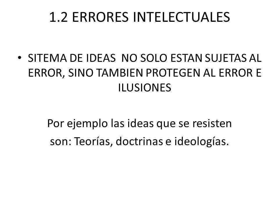 1.2 ERRORES INTELECTUALES SITEMA DE IDEAS NO SOLO ESTAN SUJETAS AL ERROR, SINO TAMBIEN PROTEGEN AL ERROR E ILUSIONES Por ejemplo las ideas que se resisten son: Teorías, doctrinas e ideologías.