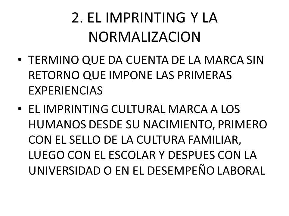 2. EL IMPRINTING Y LA NORMALIZACION TERMINO QUE DA CUENTA DE LA MARCA SIN RETORNO QUE IMPONE LAS PRIMERAS EXPERIENCIAS EL IMPRINTING CULTURAL MARCA A