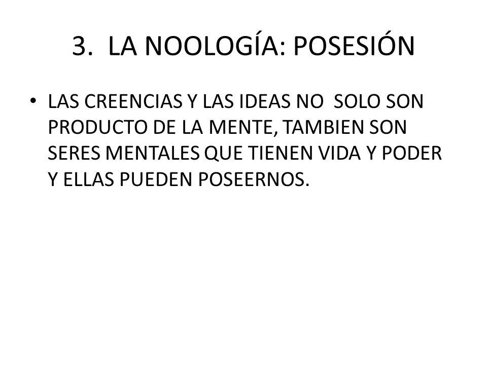3. LA NOOLOGÍA: POSESIÓN LAS CREENCIAS Y LAS IDEAS NO SOLO SON PRODUCTO DE LA MENTE, TAMBIEN SON SERES MENTALES QUE TIENEN VIDA Y PODER Y ELLAS PUEDEN