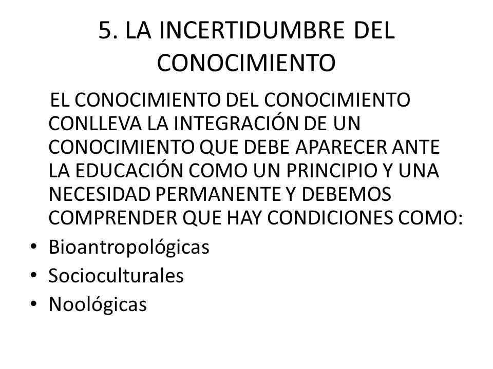 5. LA INCERTIDUMBRE DEL CONOCIMIENTO EL CONOCIMIENTO DEL CONOCIMIENTO CONLLEVA LA INTEGRACIÓN DE UN CONOCIMIENTO QUE DEBE APARECER ANTE LA EDUCACIÓN C
