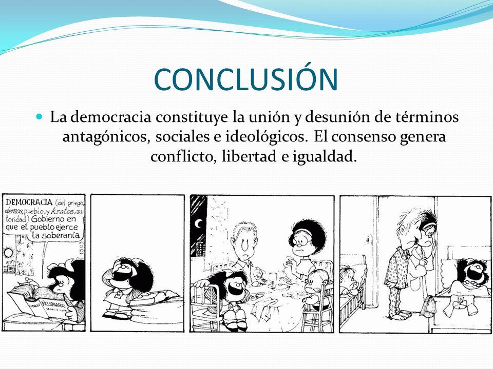 CONCLUSIÓN La democracia constituye la unión y desunión de términos antagónicos, sociales e ideológicos. El consenso genera conflicto, libertad e igua