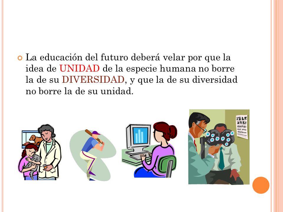 La educación del futuro deberá velar por que la idea de UNIDAD de la especie humana no borre la de su DIVERSIDAD, y que la de su diversidad no borre l