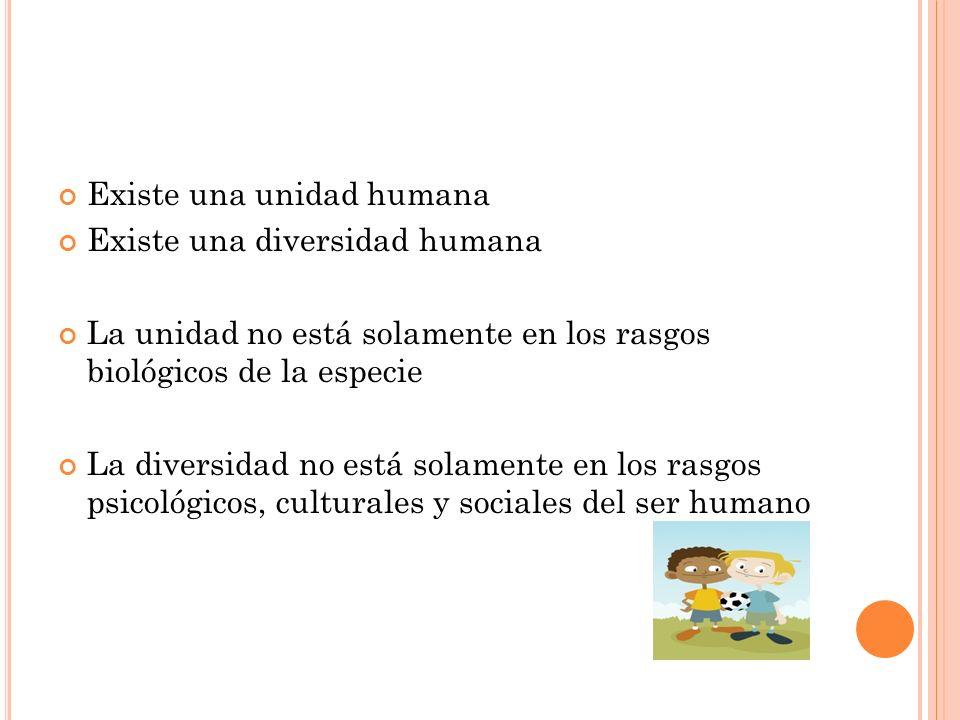 Existe una unidad humana Existe una diversidad humana La unidad no está solamente en los rasgos biológicos de la especie La diversidad no está solamen