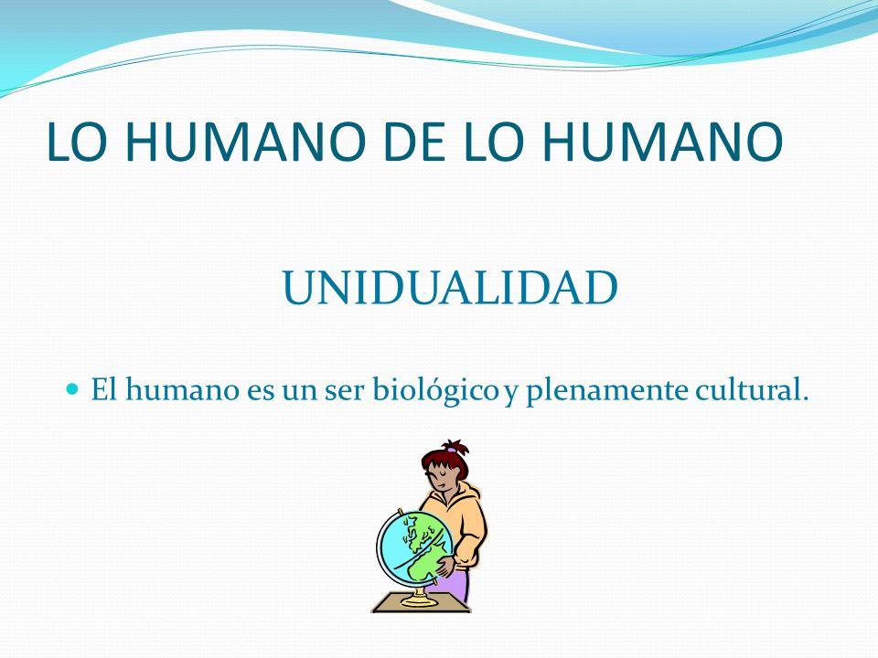 LO HUMANO DE LO HUMANO UNIDUALIDAD El humano es un ser biológico y plenamente cultural.