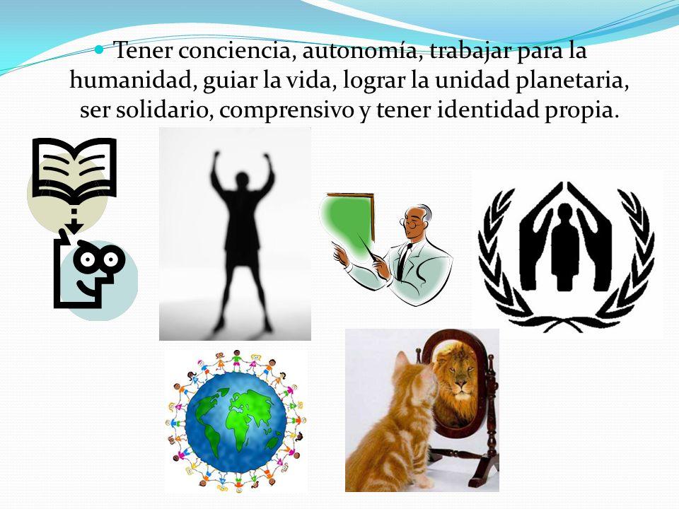 Tener conciencia, autonomía, trabajar para la humanidad, guiar la vida, lograr la unidad planetaria, ser solidario, comprensivo y tener identidad prop