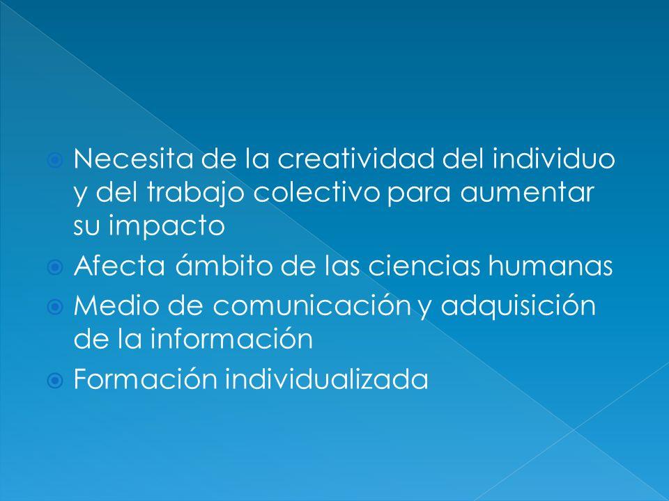 Necesita de la creatividad del individuo y del trabajo colectivo para aumentar su impacto Afecta ámbito de las ciencias humanas Medio de comunicación