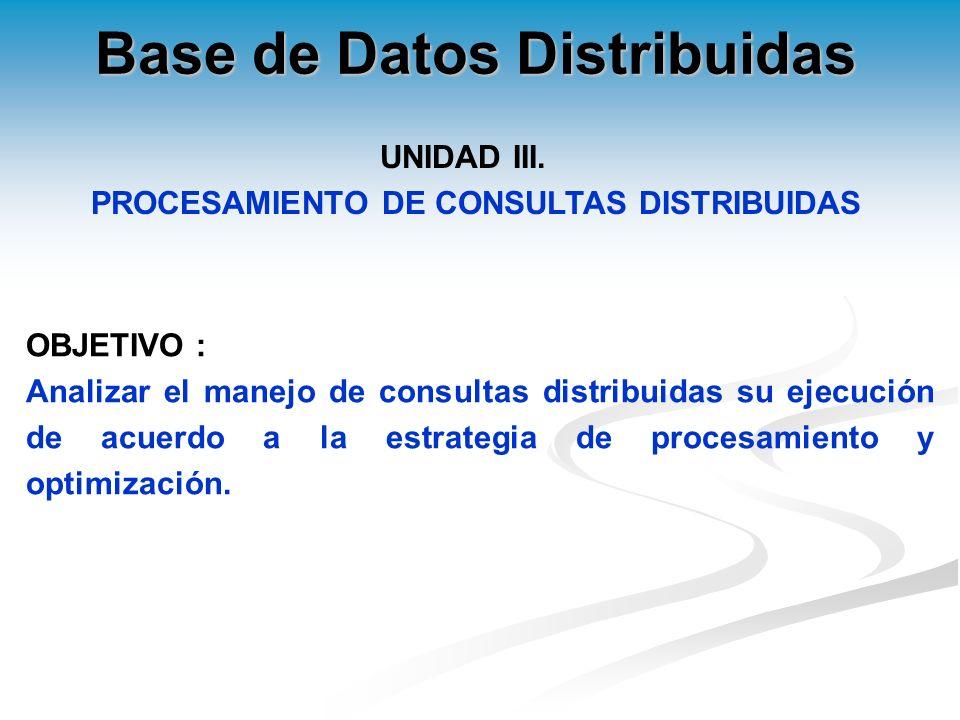 OBJETIVO : Analizar el manejo de consultas distribuidas su ejecución de acuerdo a la estrategia de procesamiento y optimización.