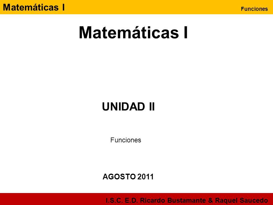 Matemáticas I Funciones I.S.C. E.D. Ricardo Bustamante & Raquel Saucedo Matemáticas I AGOSTO 2011 UNIDAD II Funciones