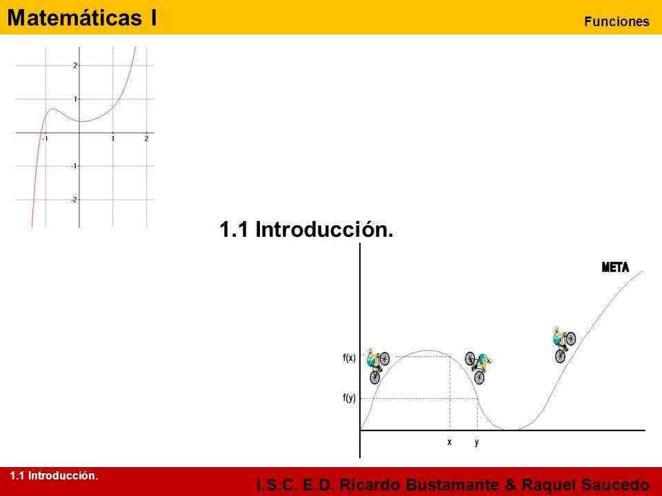 Matemáticas I Funciones I.S.C. E.D. Ricardo Bustamante & Raquel Saucedo 1.1 Introducción.