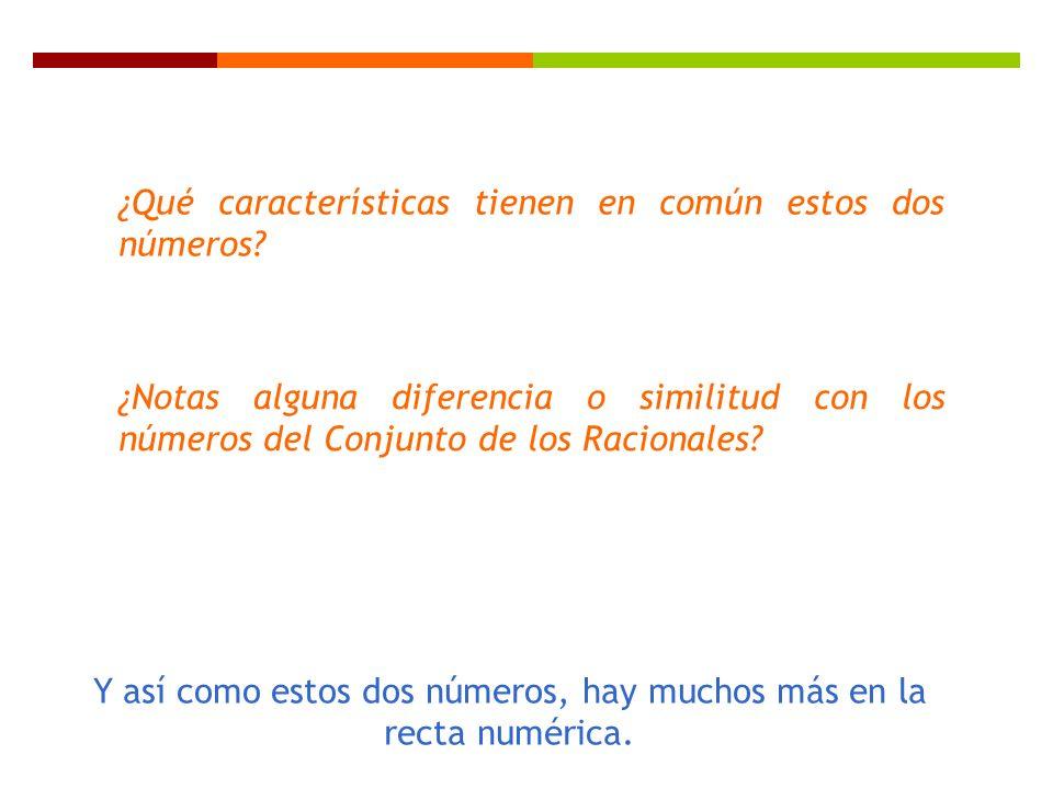 ¿Qué características tienen en común estos dos números? ¿Notas alguna diferencia o similitud con los números del Conjunto de los Racionales? Y así com
