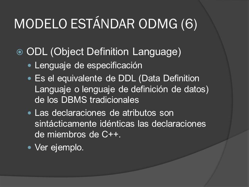 MODELO ESTÁNDAR ODMG (6) ODL (Object Definition Language) Lenguaje de especificación Es el equivalente de DDL (Data Definition Languaje o lenguaje de